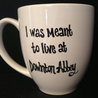 "DOWNTON ABBEY inspired Mug - ""I Was Meant to Live at Downton Abbey"""
