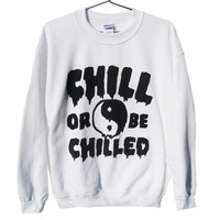 Chill or be Chilled Unisex Sweatshirt