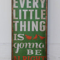 Every Little Thing is Gonna Be Alright-  Distressed green, with white & orange lettering, 8 x 16 inches