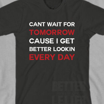 Cant wait for Tomorrow Cause I Get Better Looking Everyday Funny Mens unisex Shirt
