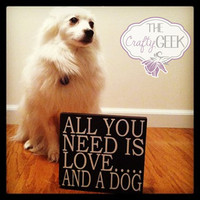 All You Need Is Love....And A Dog 12x12 Wood Sign