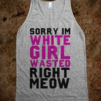Sorry I'm White Girl Wasted Right Meow (Gray Tank)