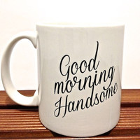 "Classic mug ""Good Morning Handsome "" mug romantic t couple gift wedding gift, housewarming Gift special ONE mug"