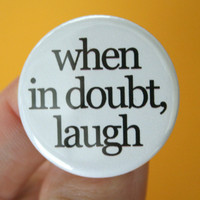 when in doubt laugh 125 inch pinback button by thecarboncrusader