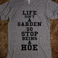 LIFE ISNT A GARDEN SO STOP BEING A HOE - TheMean
