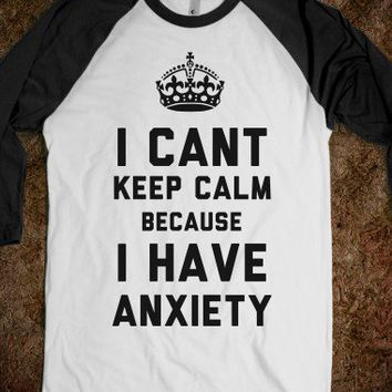 I Cant Keep Calm Because I Have Anxiety (Baseball Tee) - That Kills Me