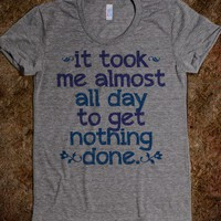 It took me almost all day to get nothing done T-Shirt