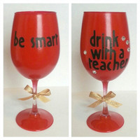 Be Smart Drink With A Teacher Wine GLASS by addiecakeshoppe