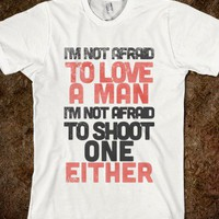 IM  NOT  AFRAID  TO  LOVE  A  MAN ,  I'M NOT AFRAID TO SHOOT ONE EITHER