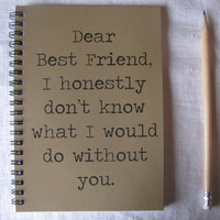 Dear Best Friend I honestly don't know what I would do without you - 5 x 7 journal