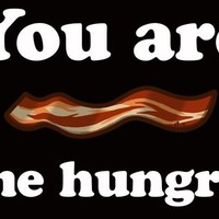 You Are Bacon Me Hungry