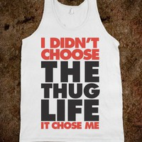 I Didn&#x27;t Choose The Thug Life It Chose ME!