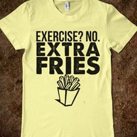 EXTRA FRIES, NOT EXERCISE