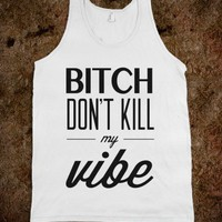 Bitch Don't Kill My Vibe - xpress - Skreened T-shirts, Organic Shirts, Hoodies, Kids Tees, Baby One-Pieces and Tote Bags