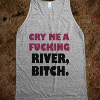 cry me a fucking river bitch - White Girl Apparel - Skreened T-shirts, Organic Shirts, Hoodies, Kids Tees, Baby One-Pieces and Tote Bags