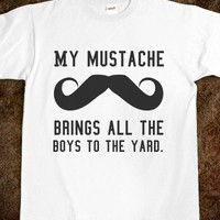 My mustache brings all the boys to the yard. - Shirts 706 - Skreened T-shirts, Organic Shirts, Hoodies, Kids Tees, Baby One-Pieces and Tote Bags