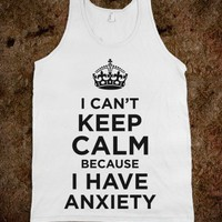 I Can&#x27;t Keep Calm Because I Have Anxiety