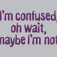 I'm Confused, Oh Wait, Maybe I'm Not T-Shirt | SnorgTees