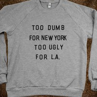 Too Dumb For New York, Too Ugly for L.A. (Sweatshirt) - xpress - Skreened T-shirts, Organic Shirts, Hoodies, Kids Tees, Baby One-Pieces and Tote Bags