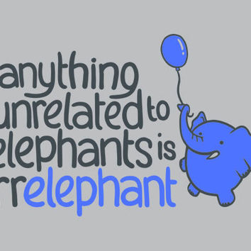 Anything Unrelated to Elephants is Irrelephant T-Shirt   SnorgTees