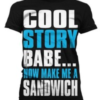 Amazon.com: Cool Story Babe... Now Make Me A Sandwich Juniors T-shirt, Big and Bold Funny Statements Juniors Shirt: Clothing