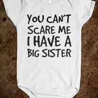 YOU CAN'T SCARE ME, I HAVE A BIG SISTER