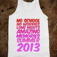 NO SCHOOL, NO WORRIES, LONG NIGHTS, AMAZING MEMORIES, SUMMER 2013 - youregonnalovethis - Skreened T-shirts, Organic Shirts, Hoodies, Kids Tees, Baby One-Pieces and Tote Bags