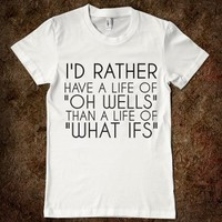 I'd Rather Have A Life Of Oh Wells Than What Ifs