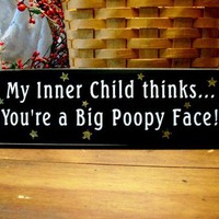 My Inner Child Thinks Youre A Big Poopy Face Wood sign | CountryWorkshop - Folk Art & Primitives on ArtFire