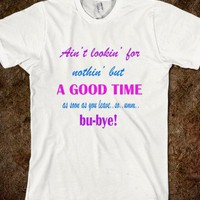 Nothin But A Good Time Sarcasm Funny Just Leave Shirt - PrecisionTees - Skreened T-shirts, Organic Shirts, Hoodies, Kids Tees, Baby One-Pieces and Tote Bags