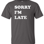 Sorry I'm Late Funny T-Shirt  Shirt Tee Shirt T Shirt Mens Ladies Womens Youth Kids Funny B-089