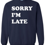 Sorry I'm Late Crewneck Sweatshirt Clothing Sweater For Unisex Style Funny Sweatshirt x Crewneck x Jumper x Sweater B-089