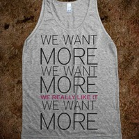 We want more  - Nina's Shop - Skreened T-shirts, Organic Shirts, Hoodies, Kids Tees, Baby One-Pieces and Tote Bags