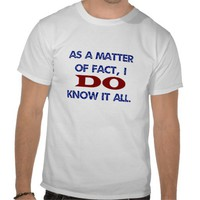 As a Matter of Fact, I DO Know it All! T-shirts from Zazzle.com