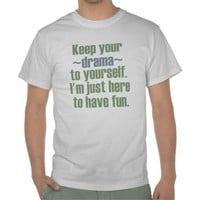 Keep Your Drama To Yourself. I'm Here To Have Fun. T Shirt from Zazzle.com
