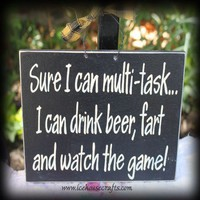 Sure I can multi-task...I can drink beer, fart and watch the game Sig | icehousecrafts - Folk Art & Primitives on ArtFire