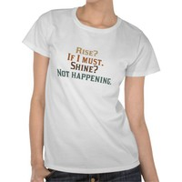 Rise? If I Must. Shine? Not Happening. Tshirt from Zazzle.com