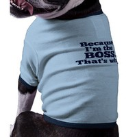 Because I'm the boss, that's why. Dog Clothing from Zazzle.com