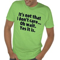 It's Not That I Don't Care. Oh Wait. Yes It Is. T-shirts from Zazzle.com