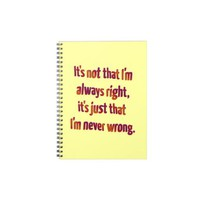 It's Just That I'm Never Wrong... Note Books from Zazzle.com
