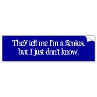 They tell me I'm a genius but I just don't know.. Bumper Sticker from Zazzle.com