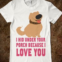 I Hid Under the Porch Because I love You! - Moviemoviesmovies - Skreened T-shirts, Organic Shirts, Hoodies, Kids Tees, Baby One-Pieces and Tote Bags
