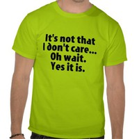 It's Not That I Don't Care. Oh Wait. Yes It Is. Shirts from Zazzle.com