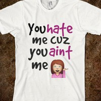 You hate me cuz you aint me - Finley Hill - Skreened T-shirts, Organic Shirts, Hoodies, Kids Tees, Baby One-Pieces and Tote Bags