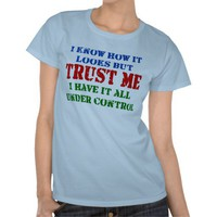 Trust Me -- All Under Control Tshirts from Zazzle.com