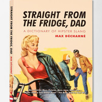 Straight From The Fridge, Dad: A Dictionary Of Hipster Slang By Max Decharne