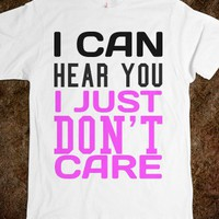I CAN HEAR YOU I JUST DON'T CARE TEE T SHIRT