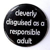 Cleverly Disguised As A Responsible Adult Button by theangryrobot
