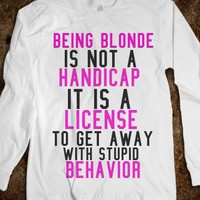 BEING BLONDE IS NOT A HANDICAP, IT IS A LICENSE TO GET AWAY WITH STUPID BEHAVIOR