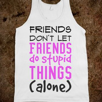 FRIENDS DON'T LET FRIENDS DO STUPID THINGS ALONE TANK TOP TEE T SHIRT